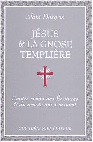 Livre gratuits Jésus et la Gnose templière : L'Autre vision des Ecritures et du procès qui s'ensuivit pdf, epub ebook