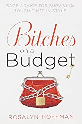 Bitches on a Budget: Sage Advice for Surviving Tough Times in Style by Rosalyn Hoffman (2009-12-29)