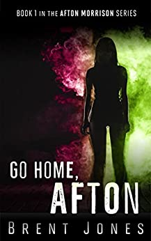 Go Home, Afton: Afton Morrison, Book 1 (The Afton Morrison Series) by [Jones, Brent]