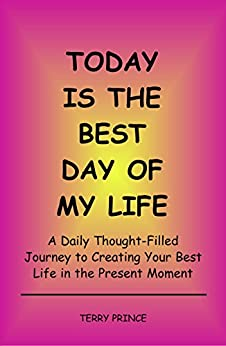 Today is the Best Day of My Life: A Daily Thought-Filled Journey to Creating Your Best Life in the Present Moment by [Prince, Terry]