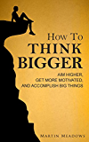 How to Think Bigger: Aim Higher, Get More Motivated, and Accomplish Big Things (English Edition)