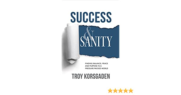 Amazon success sanity finding balance peace and purpose amazon success sanity finding balance peace and purpose in a pressure packed world ebook troy korsgaden kindle store fandeluxe Choice Image