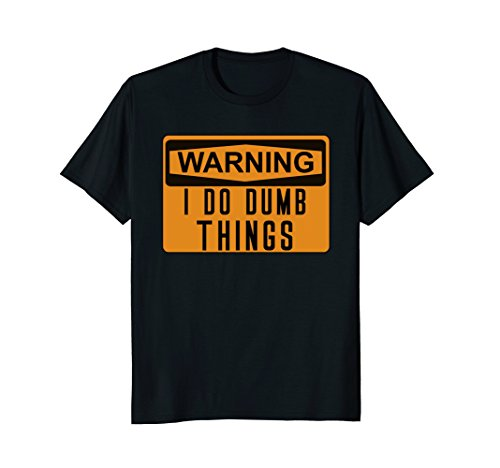 - Warning I Do Dumb Things Funny Stupid Caution Sign T-shirt