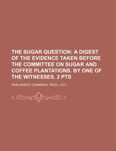 The sugar question;  a digest of the evidence taken before the committee on sugar and coffee plantations. By one of the witnesses. 2 pts - Pts Coffee