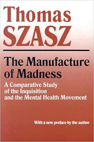Manufacture of Madness: A Comparative Study of the Inquisition and the Mental Health Movement