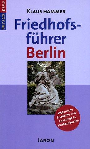 Friedhofsführer Berlin: Historische Friedhöfe und Grabmale in Kirchenräumen