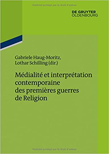 Medialite Et Interpretation Contemporaine Des Premieres Guerres de Religion (Ateliers Des Deutschen Historischen Instituts Paris)