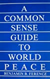 A Common Sense Guide to World Peace, Benjamin B. Ferencz, 0379207974