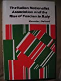 The Italian Nationalist Association and the Rise of Fascism in Italy, Alexander J. De Grand, 0803209495