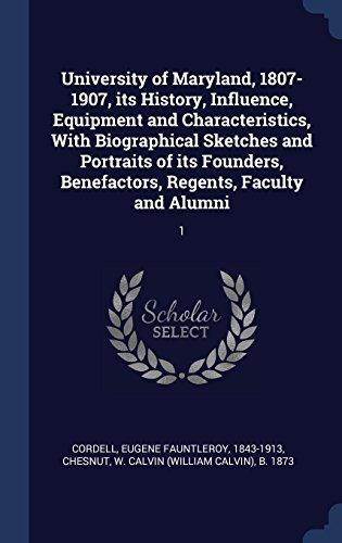 University of Maryland, 1807-1907, its History, Influence, Equipment and Characteristics, With Biographical Sketches and Portraits of its Founders, Benefactors, Regents, Faculty and Alumni