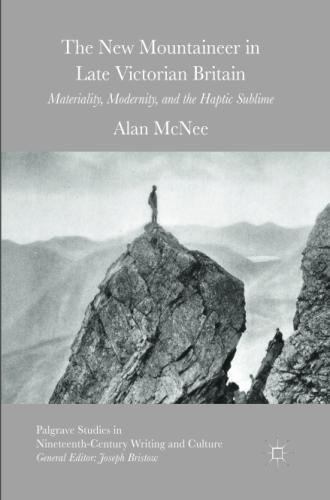 The New Mountaineer in Late Victorian Britain: Materiality, Modernity, and the Haptic Sublime (Palgrave Studies in Nineteenth-Century Writing and Culture)