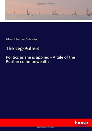 The Leg-Pullers: Politics as she is applied - A tale of the Puritan (Puller Leg)