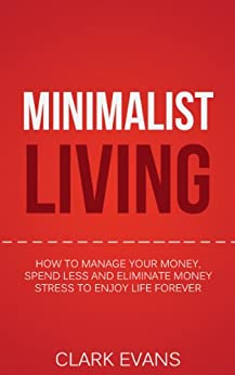 Minimalist Living: How To Manage Your Money, Spend Less And Eliminate Money Stress To Enjoy Life Forever (Get Out Of Debt, Save Money Book 1) by [Evans, Clark]