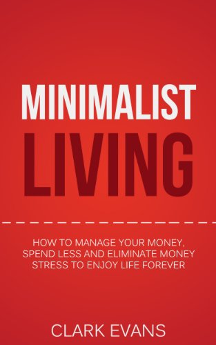 Minimalist Living: How To Manage Your Money, Spend Less And Eliminate Money Stress To Enjoy Life Forever (Get Out Of Debt, Save Money Book 1) Pdf