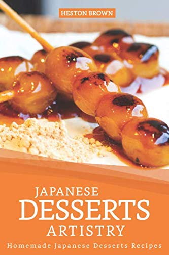 Japanese Desserts Artistry: Homemade Japanese Desserts Recipes by Heston Brown