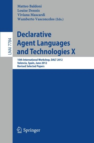 Declarative Agent Languages and Technologies X: 10th International Workshop, DALT 2012, Valencia, Spain, June 4, 2012, Revised Selected  and Invited Papers (Lecture Notes in Computer Science) by Brand: Springer