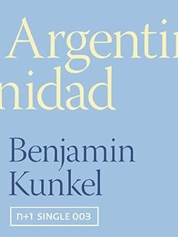 Argentinidad (Kindle Single) (n+1 singles Book 3) by [Kunkel, Benjamin]