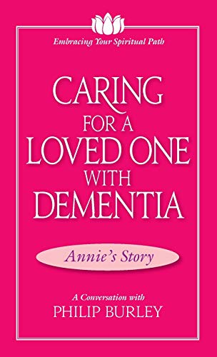 Caring for a Loved One with Dementia: A Conversation with Philip Burley (Embracing Your Spiritual Path) (Caring For A Loved One With Dementia)