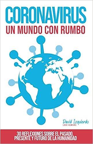 CORONAVIRUS, UN MUNDO CON RUMBO: 30 Reflexiones sobre el pasado, presente y futuro de la humanidad(Español) Tapa blanda – 8 abril 2020
