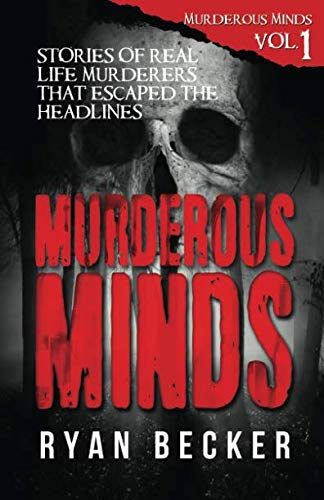 Murderous Minds: Stories of Real Life Murderers That Escaped the Headlines (Volume 1)