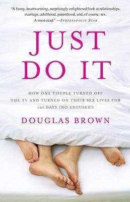 Download [(Just Do it: How One Couple Turned Off the Tv and Turned on Their Sex Lives for 101 Days (No Excuses!) )] [Author: Douglas Brown] [Dec-2009] ebook