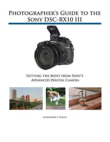 Photographer's Guide to the Sony DSC-RX10 III: Getting the Most from Sony's Advanced Digital Camera (Sony Cyber Shot Dsc Rx10 Digital Camera Review)