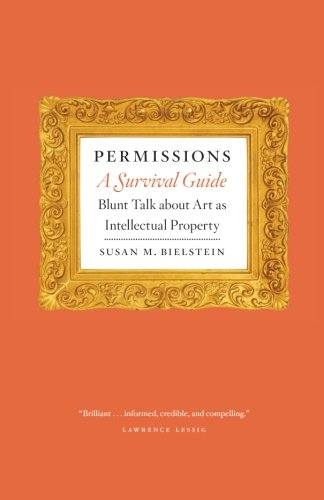 Permissions, A Survival Guide: Blunt Talk about Art as Intellectual Propery