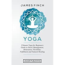 Yoga: Ultimate Yoga for Beginners Guide to Stress Management, Relaxation, Flexibility, Fulfilment and Natural Healing (Stress Relief, Exercise, Yoga Poses, ... Books, Yoga Posture, Stress Management)