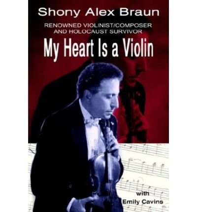 My Heart Is A Violin: Reowned Violinist/Composer And Holocaust Survivor Author: Shony Alex Braun Published On March, 2003