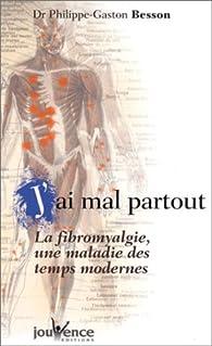 J'ai mal partout ! : La Fibromyalgie, une maladie des temps modernes par Philippe-Gaston Besson