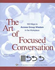 The Art of Focused Conversation: 100 Ways to Access Group Wisdom in the Workplace