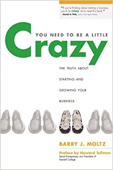 You Need to Be a Little Crazy: The Truth about Starting and Growing Your Business