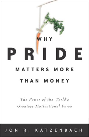 Why Pride Matters More Than Money: The Power of the World's Greatest Motivational Force