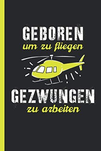 Geboren um zu fliegen gezwungen zu arbeiten: Hubschrauber & Heli Notizbuch, Journal, Tagebuch für Piloten oder Modellbau Fans - weit liniert (German Edition)