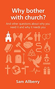 Why bother with church?: And other questions about why you need it and why it needs you (Questions Christians Ask) by [Allberry, Sam]