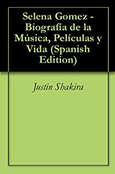 Selena Gomez - Biografía de la Música, Películas y Vida (Spanish Edition) by [Shakira, Justin]