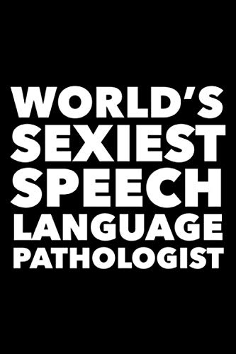 World's Sexiest Speech Language Pathologist: 6x9 120 Page Lined Composition Notebook Funny Speech Language Pathologist Gag Gift