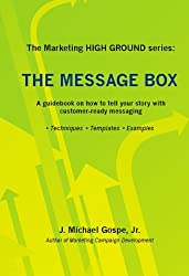 The Marketing HIGH GROUND series: The Message Box: A guidebook on how to tell your story with customer-ready messaging