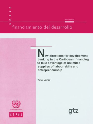 New Directions For Development Banking In The Caribbean: Financing to Take Advantage of Unlimited Supplies of Labour Skills and Entrepreneurship (Economic Development With Unlimited Supplies Of Labour)