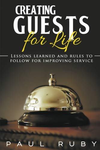 Creating Guests for Life: Lessons Learned and Rules to Follow for Improving Service