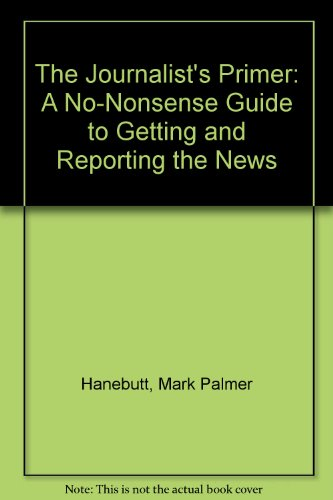 The Journalist's Primer: A No-Nonsense Guide to Getting and Reporting the News