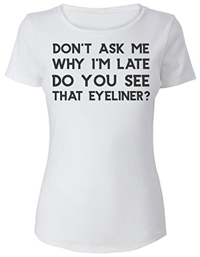 Don't Ask Me Why I'm Late. Do You See That Eyeliner? Women's T-Shirt
