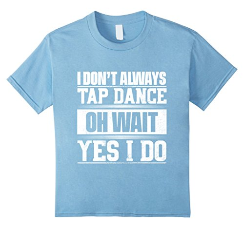 Kids I Don't Always Tap Dance ...Oh Wait, Yes I Do T-shirt 10 Baby Blue