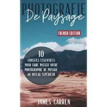 PHOTOGRAPHIE DE PAYSAGE - 10 Conseils Essentiels pour Faire Passer Votre Photographie de Paysage au Niveau Supérieur: Livre en Français/Landscape Digital ... for Beginners French Book (French Edition)