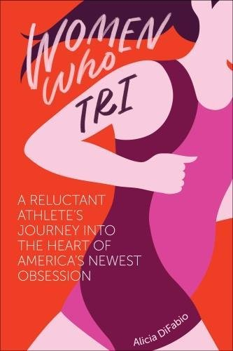 Women Who Tri: A Reluctant Athlete's Journey Into the Heart of America's Newest - Tri Run & Sports