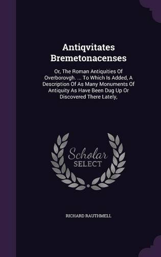 Read Online Antiqvitates Bremetonacenses: Or, The Roman Antiquities Of Overborovgh. ... To Which Is Added, A Description Of As Many Monuments Of Antiquity As Have Been Dug Up Or Discovered There Lately, ebook