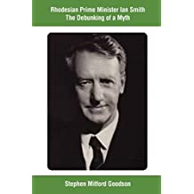Rhodesian Prime Minister Ian Smith The Debunking of a Myth