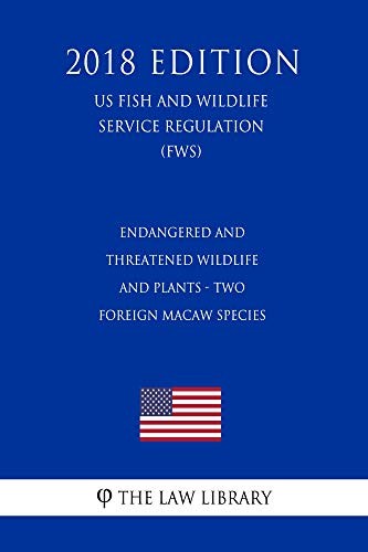 Endangered and Threatened Wildlife and Plants - Two Foreign Macaw Species (US Fish and Wildlife Service Regulation) (FWS) (2018 Edition) ()