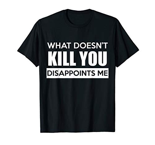 What Doesn't Kill You Disappoints Me Funny Tshirt