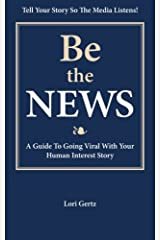 Be the News: A Guide To Going Viral With Your Human Interest Story Paperback